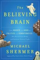 The Believing Brain: From Ghosts, Gods, and Aliens to Conspiracies, Economics, and Politics—How the Brain Constructs Beliefs and Reinforces Them as Truths